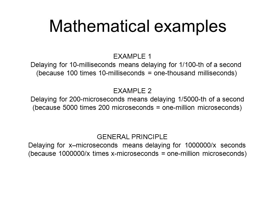 Mathematical examples EXAMPLE 2 Delaying for 200-microseconds means delaying 1/5000-th of a second (because 5000 times 200 microseconds = one-million microseconds) EXAMPLE 1 Delaying for 10-milliseconds means delaying for 1/100-th of a second (because 100 times 10-milliseconds = one-thousand milliseconds) GENERAL PRINCIPLE Delaying for x–microseconds means delaying for /x seconds (because /x times x-microseconds = one-million microseconds)