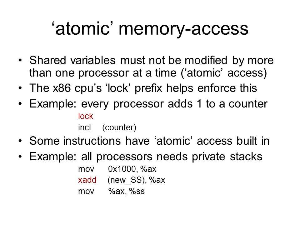 'atomic' memory-access Shared variables must not be modified by more than one processor at a time ('atomic' access) The x86 cpu's 'lock' prefix helps enforce this Example: every processor adds 1 to a counter lock incl (counter) Some instructions have 'atomic' access built in Example: all processors needs private stacks mov0x1000, %ax xadd (new_SS), %ax mov%ax, %ss