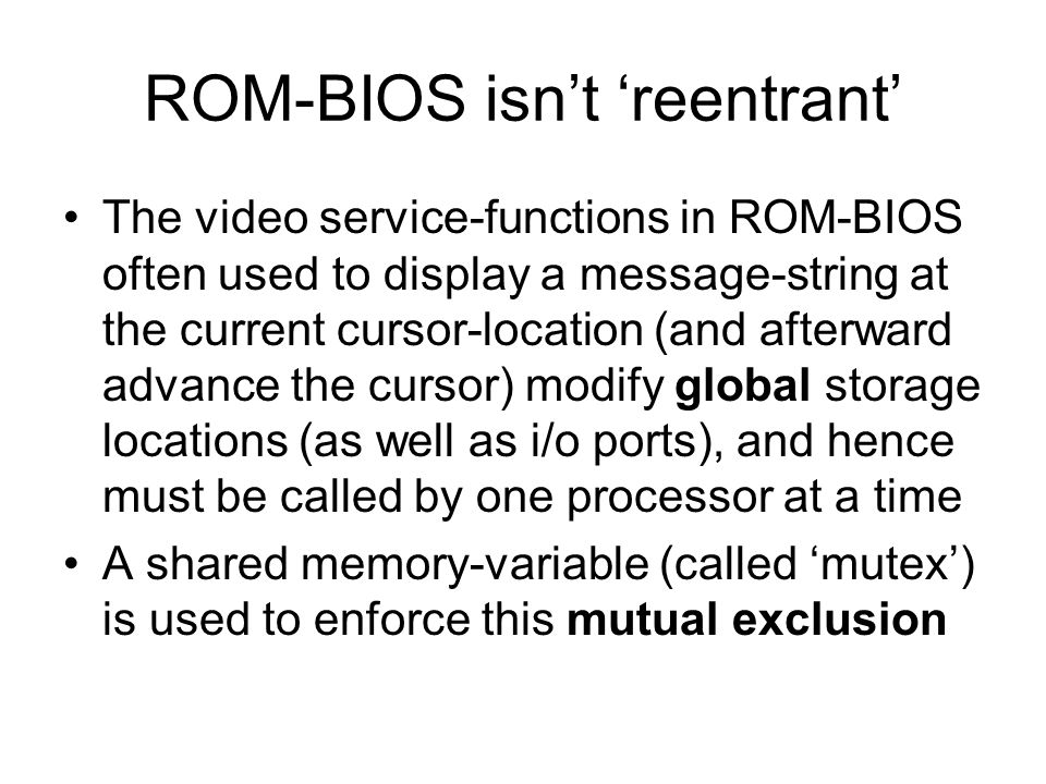 ROM-BIOS isn't 'reentrant' The video service-functions in ROM-BIOS often used to display a message-string at the current cursor-location (and afterward advance the cursor) modify global storage locations (as well as i/o ports), and hence must be called by one processor at a time A shared memory-variable (called 'mutex') is used to enforce this mutual exclusion