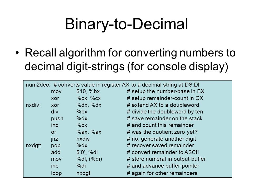Binary-to-Decimal Recall algorithm for converting numbers to decimal digit-strings (for console display) num2dec: # converts value in register AX to a decimal string at DS:DI mov$10, %bx# setup the number-base in BX xor%cx, %cx# setup remainder-count in CX nxdiv:xor%dx, %dx# extend AX to a doubleword div%bx# divide the doubleword by ten push%dx# save remainder on the stack inc%cx# and count this remainder or%ax, %ax# was the quotient zero yet.