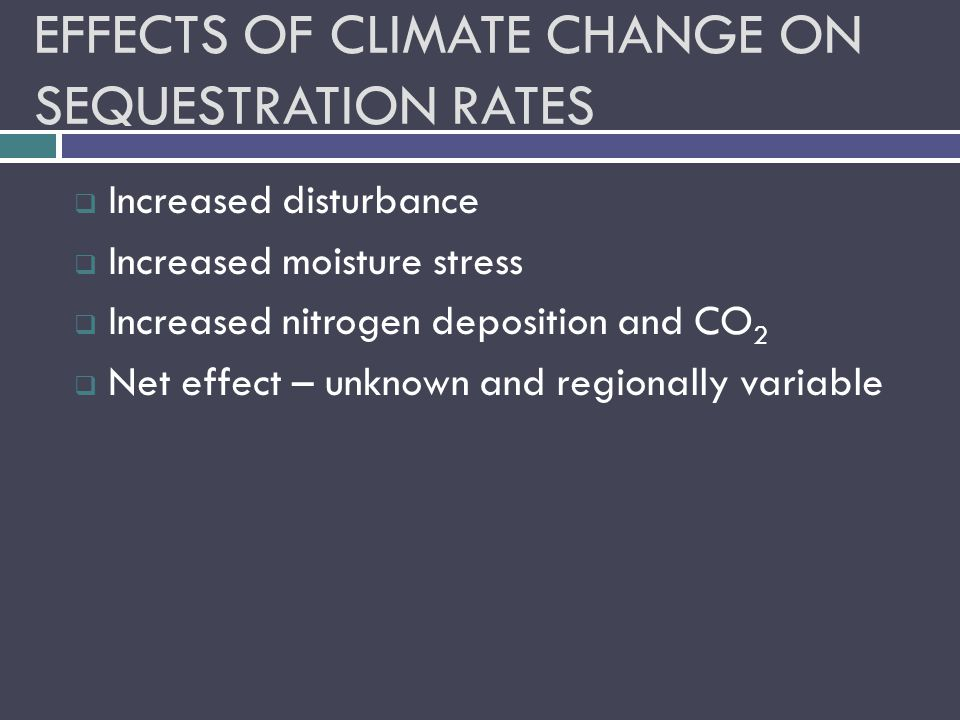 EFFECTS OF CLIMATE CHANGE ON SEQUESTRATION RATES  Increased disturbance  Increased moisture stress  Increased nitrogen deposition and CO 2  Net effect – unknown and regionally variable