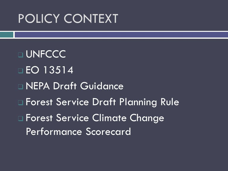 POLICY CONTEXT  UNFCCC  EO  NEPA Draft Guidance  Forest Service Draft Planning Rule  Forest Service Climate Change Performance Scorecard