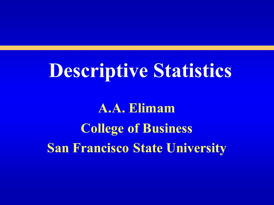 Descriptive Statistics A.A. Elimam College of Business San Francisco State University