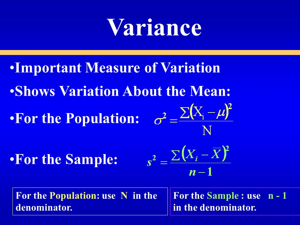 Important Measure of Variation Shows Variation About the Mean: For the Population: For the Sample: Variance For the Population: use N in the denominator.