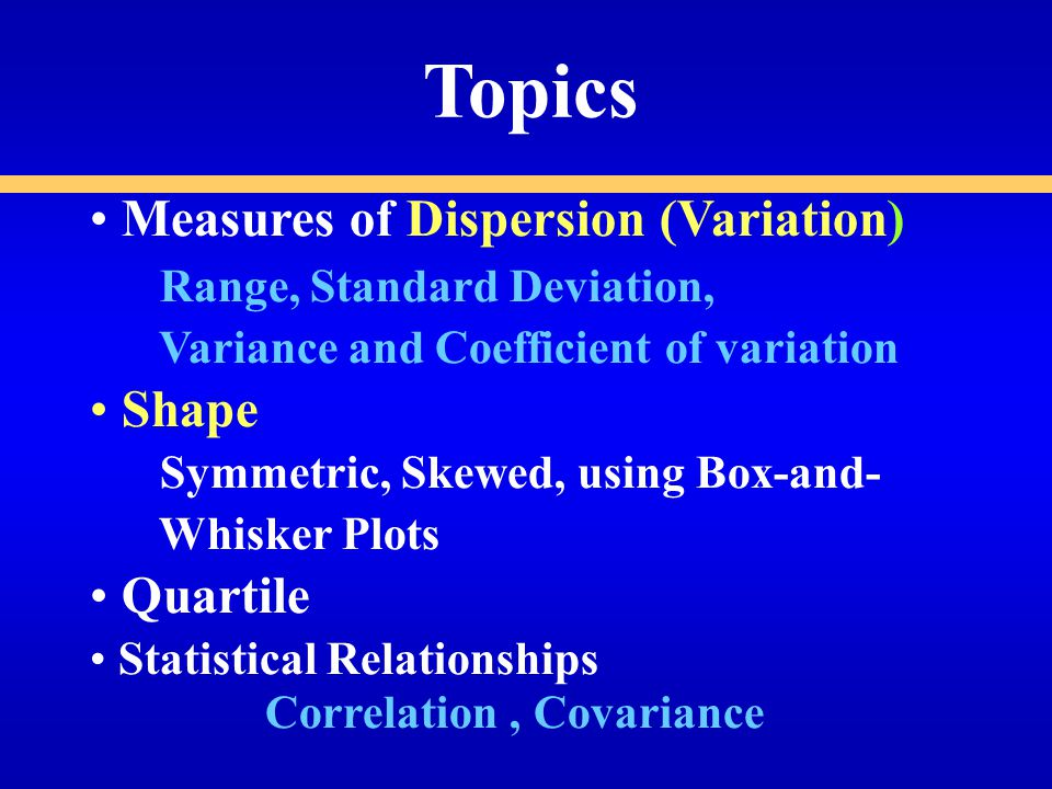 Topics Measures of Dispersion (Variation) Range, Standard Deviation, Variance and Coefficient of variation Shape Symmetric, Skewed, using Box-and- Whisker Plots Quartile Statistical Relationships Correlation, Covariance