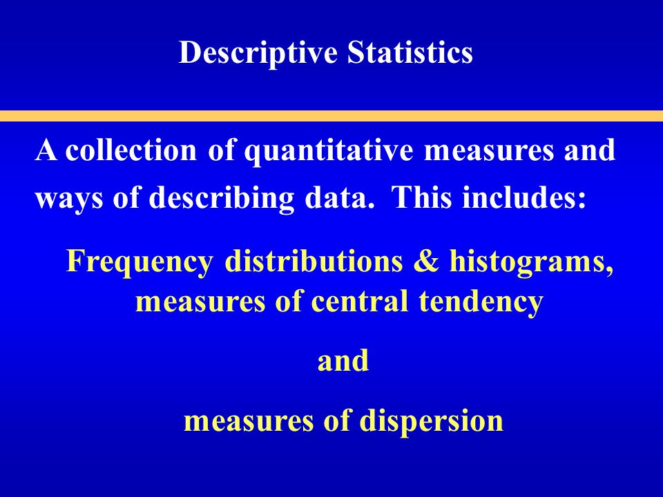 A collection of quantitative measures and ways of describing data.