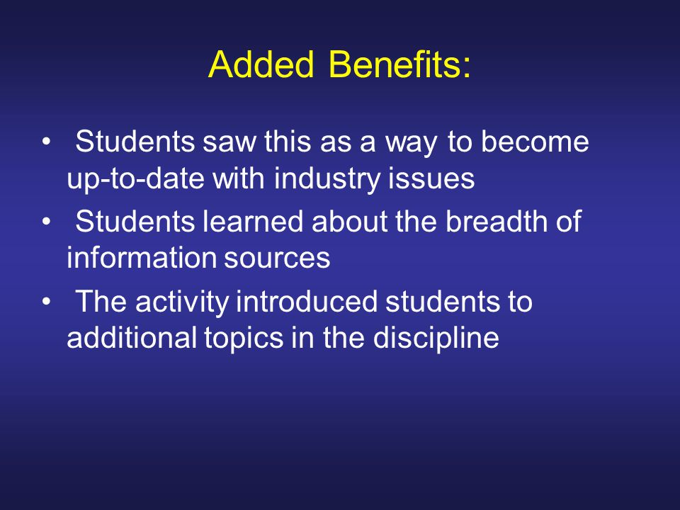Added Benefits: Students saw this as a way to become up-to-date with industry issues Students learned about the breadth of information sources The activity introduced students to additional topics in the discipline