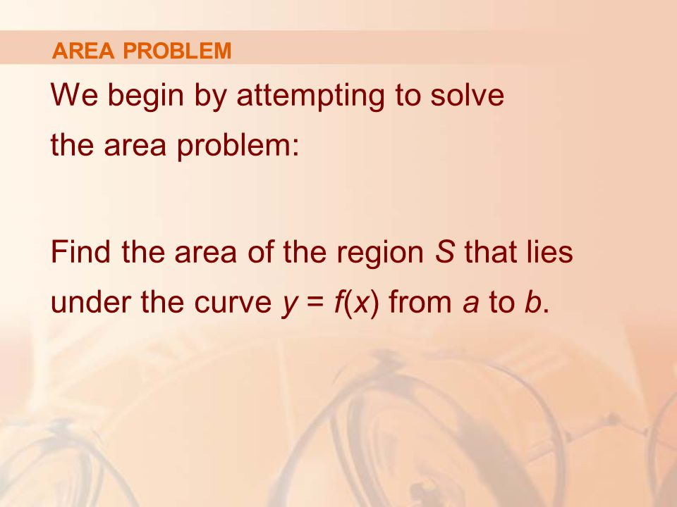AREA PROBLEM We begin by attempting to solve the area problem: Find the area of the region S that lies under the curve y = f(x) from a to b.