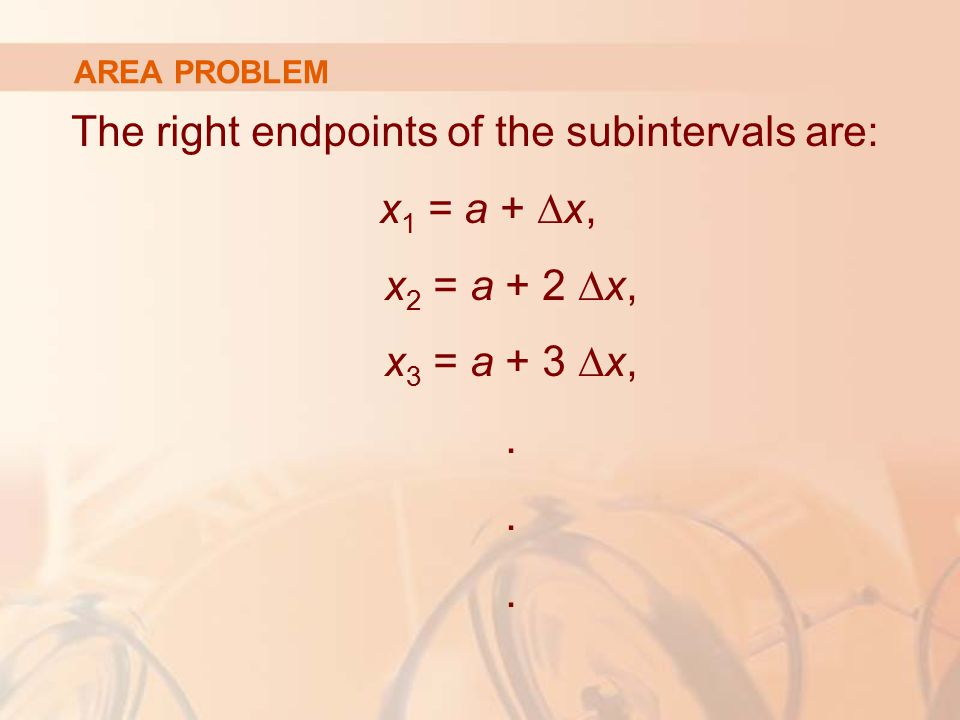 AREA PROBLEM The right endpoints of the subintervals are: x 1 = a + ∆x, x 2 = a + 2 ∆x, x 3 = a + 3 ∆x,.