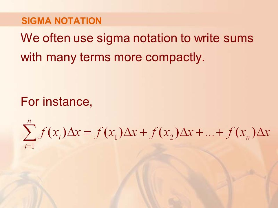 SIGMA NOTATION We often use sigma notation to write sums with many terms more compactly.