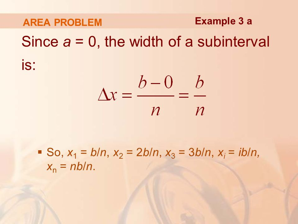 AREA PROBLEM Since a = 0, the width of a subinterval is:  So, x 1 = b/n, x 2 = 2b/n, x 3 = 3b/n, x i = ib/n, x n = nb/n.