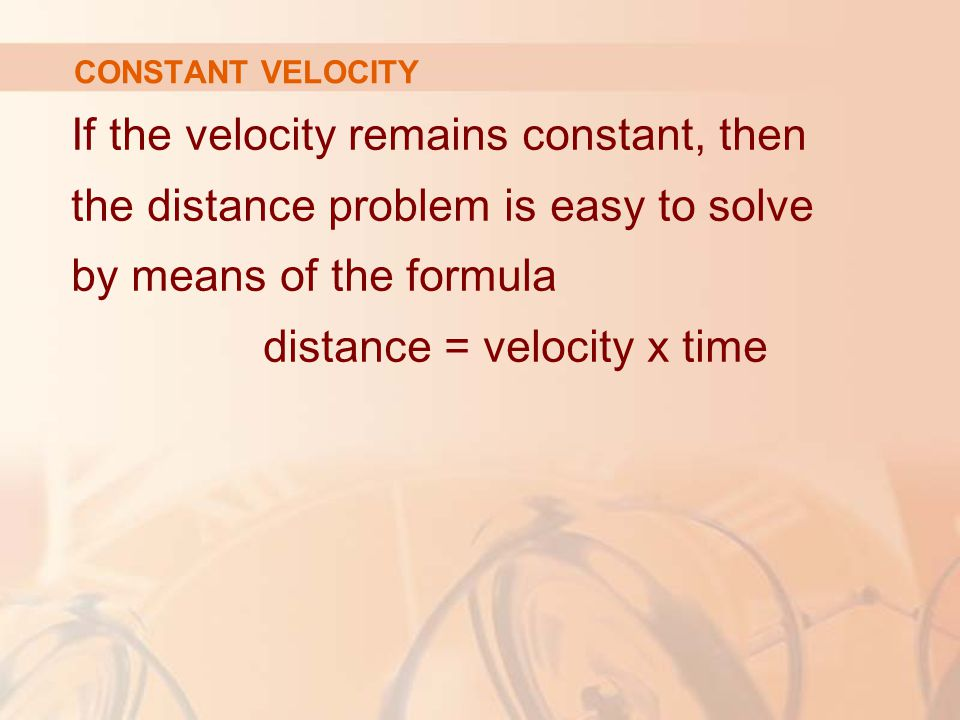 CONSTANT VELOCITY If the velocity remains constant, then the distance problem is easy to solve by means of the formula distance = velocity x time