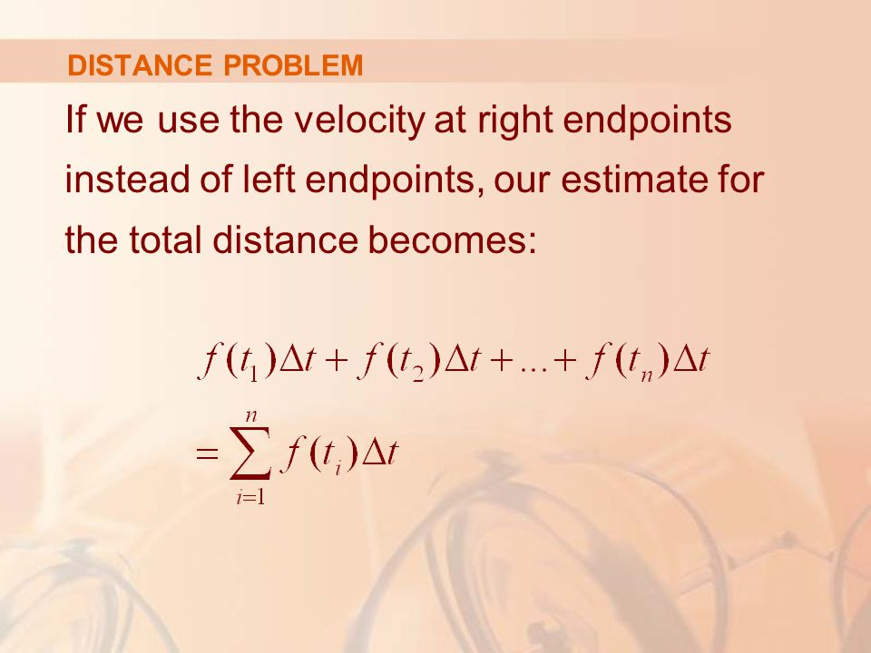 DISTANCE PROBLEM If we use the velocity at right endpoints instead of left endpoints, our estimate for the total distance becomes:
