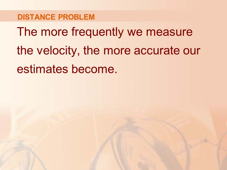 DISTANCE PROBLEM The more frequently we measure the velocity, the more accurate our estimates become.