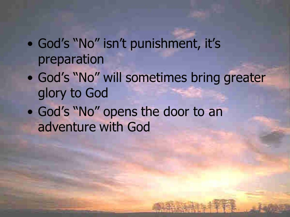 God's No isn't punishment, it's preparation God's No will sometimes bring greater glory to God God's No opens the door to an adventure with God