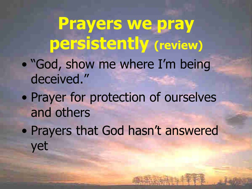 Prayers we pray persistently (review) God, show me where I'm being deceived. Prayer for protection of ourselves and others Prayers that God hasn't answered yet