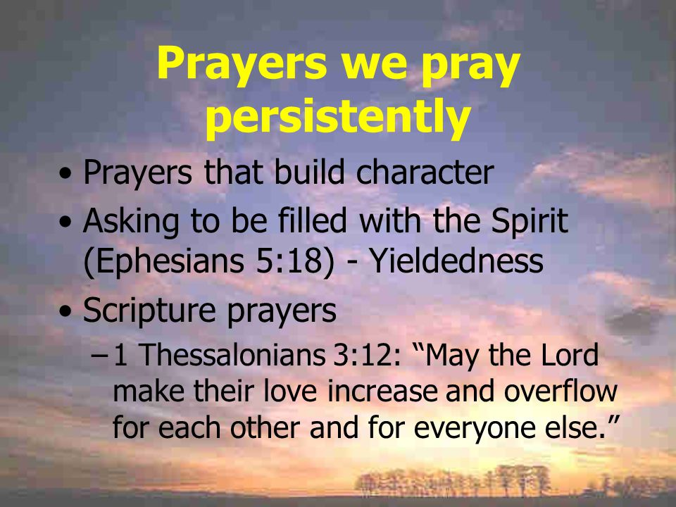 Prayers we pray persistently Prayers that build character Asking to be filled with the Spirit (Ephesians 5:18) - Yieldedness Scripture prayers –1 Thessalonians 3:12: May the Lord make their love increase and overflow for each other and for everyone else.