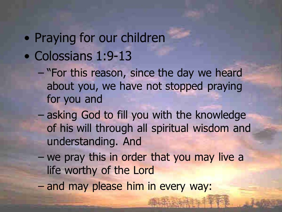 Praying for our children Colossians 1:9-13 – For this reason, since the day we heard about you, we have not stopped praying for you and –asking God to fill you with the knowledge of his will through all spiritual wisdom and understanding.