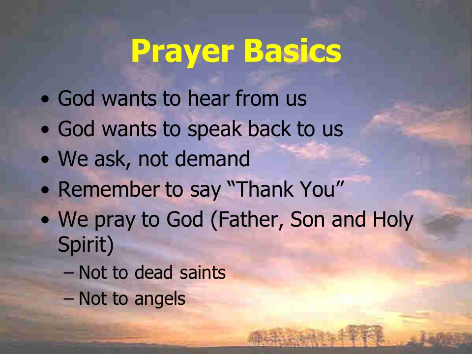 Prayer Basics God wants to hear from us God wants to speak back to us We ask, not demand Remember to say Thank You We pray to God (Father, Son and Holy Spirit) –Not to dead saints –Not to angels