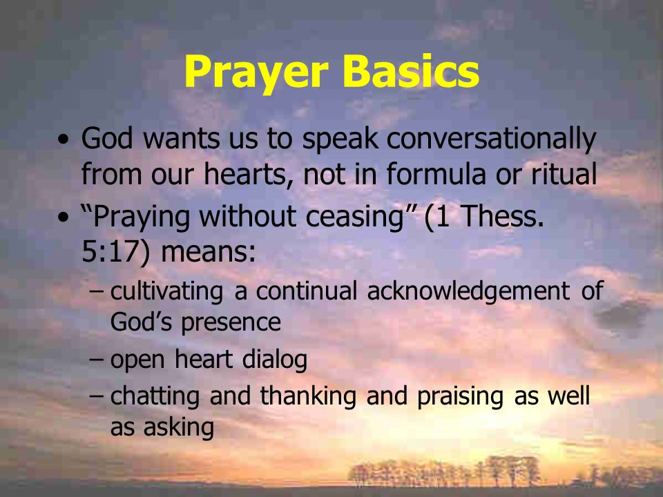 Prayer Basics God wants us to speak conversationally from our hearts, not in formula or ritual Praying without ceasing (1 Thess.