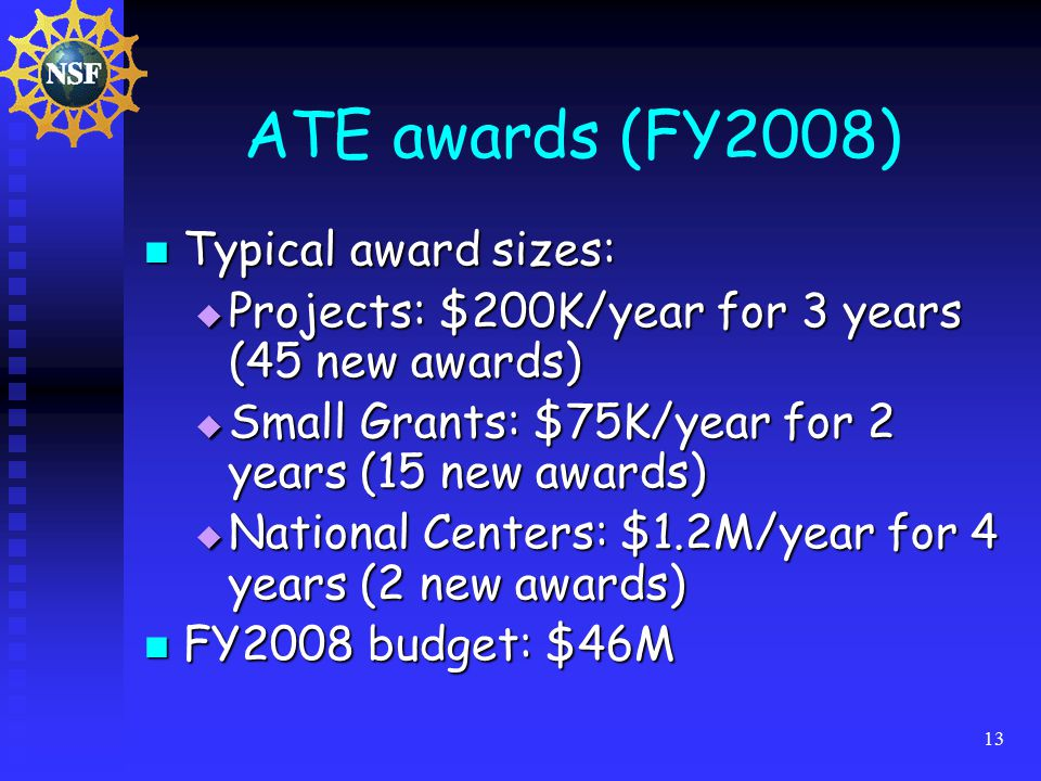 13 ATE awards (FY2008) Typical award sizes: Typical award sizes:  Projects: $200K/year for 3 years (45 new awards)  Small Grants: $75K/year for 2 years (15 new awards)  National Centers: $1.2M/year for 4 years (2 new awards) FY2008 budget: $46M FY2008 budget: $46M
