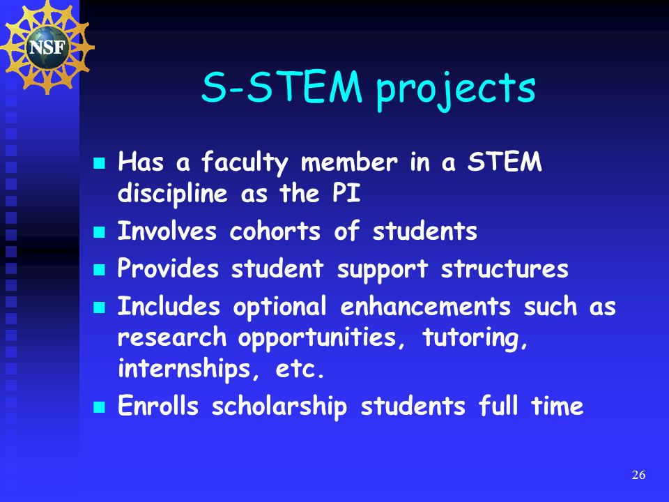 26 S-STEM projects Has a faculty member in a STEM discipline as the PI Involves cohorts of students Provides student support structures Includes optional enhancements such as research opportunities, tutoring, internships, etc.