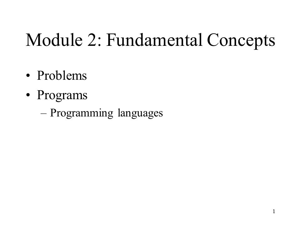 1 Module 2: Fundamental Concepts Problems Programs –Programming languages