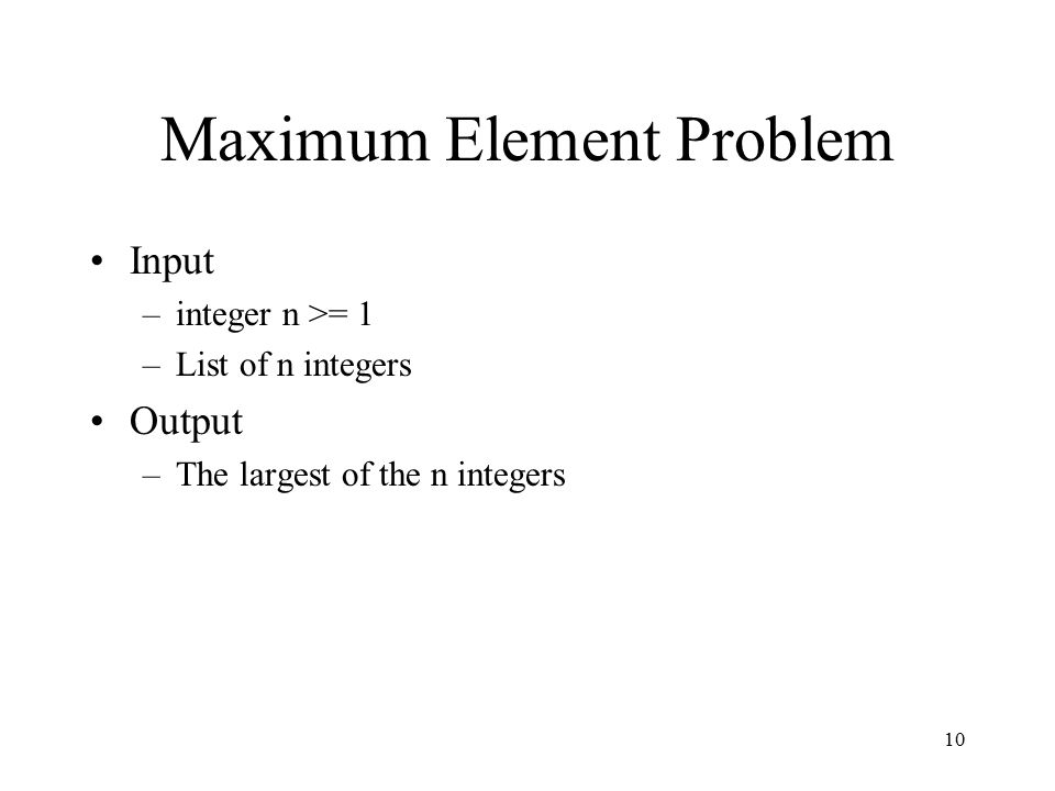10 Maximum Element Problem Input –integer n >= 1 –List of n integers Output –The largest of the n integers