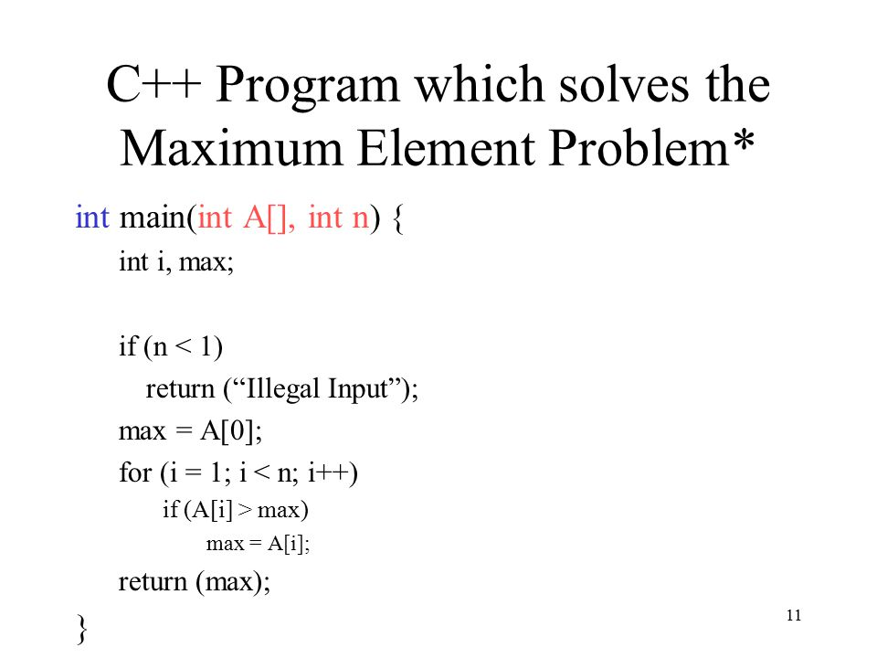 11 C++ Program which solves the Maximum Element Problem* int main(int A[], int n) { int i, max; if (n < 1) return ( Illegal Input ); max = A[0]; for (i = 1; i < n; i++) if (A[i] > max) max = A[i]; return (max); }