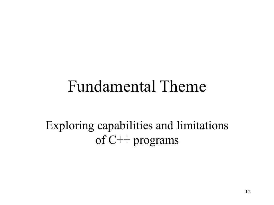 12 Fundamental Theme Exploring capabilities and limitations of C++ programs