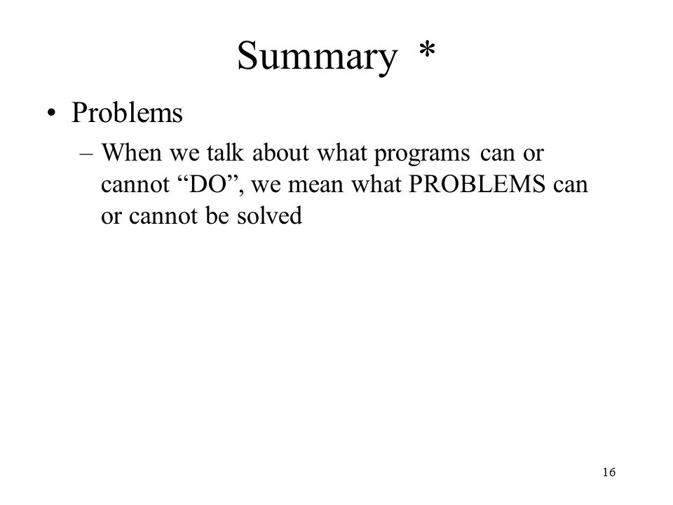 16 Summary * Problems –When we talk about what programs can or cannot DO , we mean what PROBLEMS can or cannot be solved
