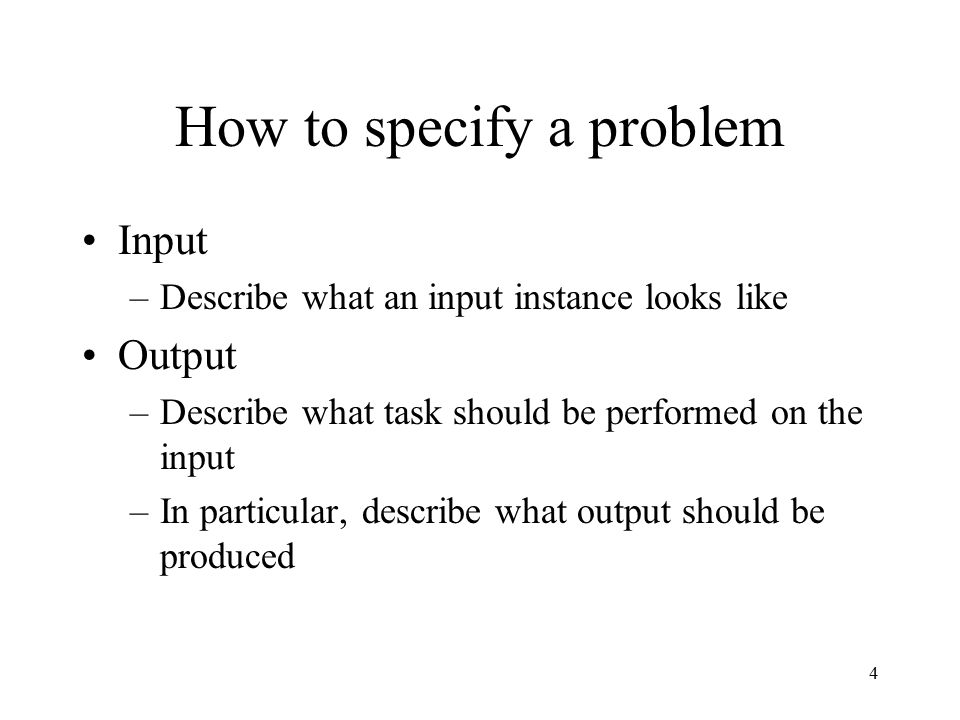 4 How to specify a problem Input –Describe what an input instance looks like Output –Describe what task should be performed on the input –In particular, describe what output should be produced