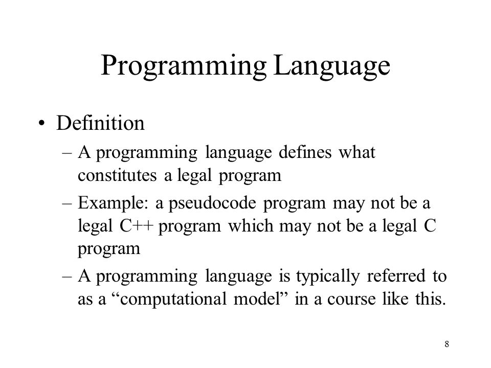 8 Programming Language Definition –A programming language defines what constitutes a legal program –Example: a pseudocode program may not be a legal C++ program which may not be a legal C program –A programming language is typically referred to as a computational model in a course like this.