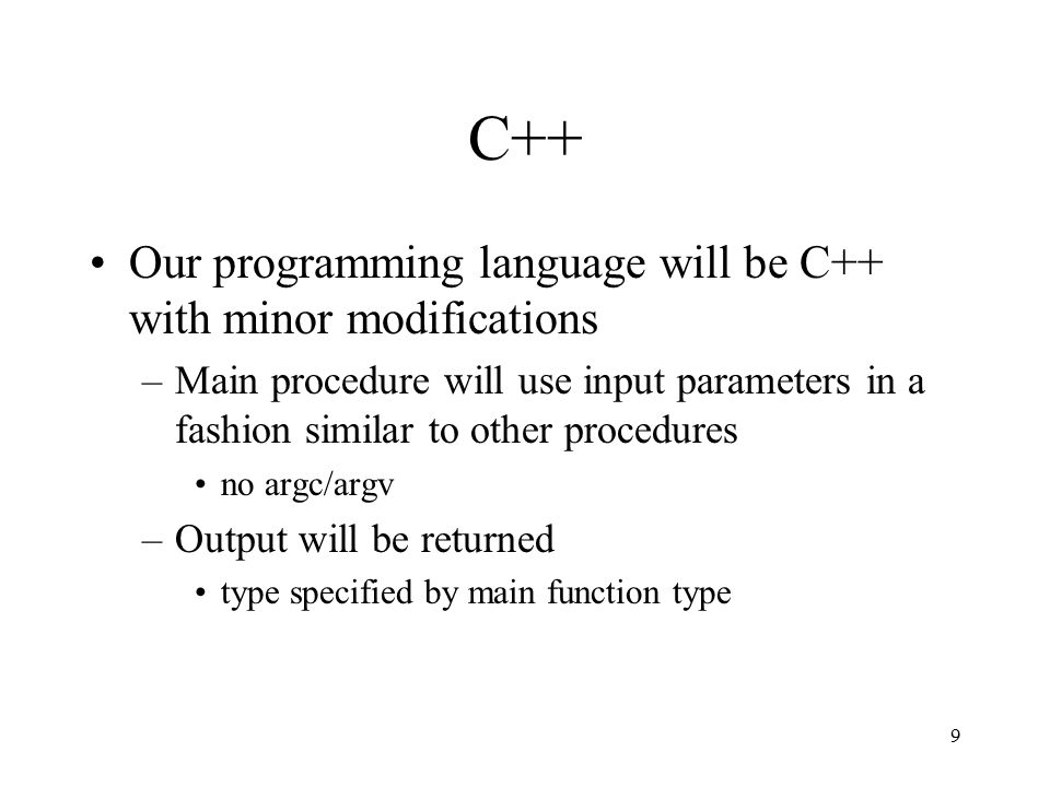 9 C++ Our programming language will be C++ with minor modifications –Main procedure will use input parameters in a fashion similar to other procedures no argc/argv –Output will be returned type specified by main function type