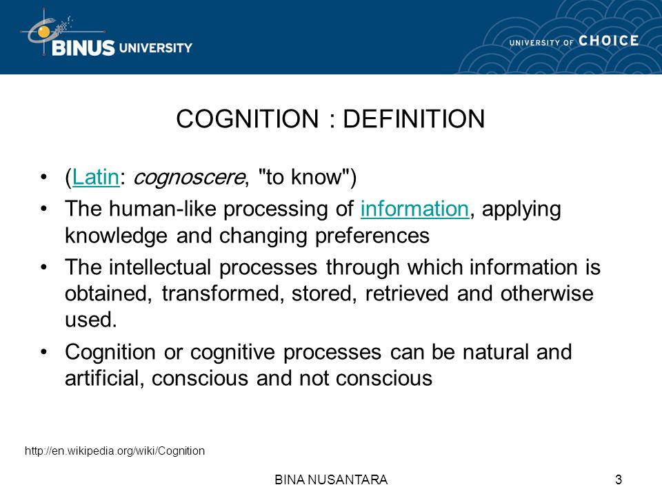 BINA NUSANTARA3 COGNITION : DEFINITION (Latin: cognoscere, to know )Latin The human-like processing of information, applying knowledge and changing preferencesinformation The intellectual processes through which information is obtained, transformed, stored, retrieved and otherwise used.