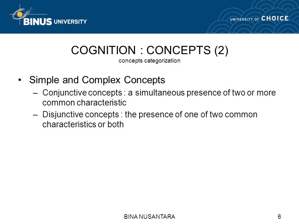 BINA NUSANTARA6 COGNITION : CONCEPTS (2) concepts categorization Simple and Complex Concepts –Conjunctive concepts : a simultaneous presence of two or more common characteristic –Disjunctive concepts : the presence of one of two common characteristics or both