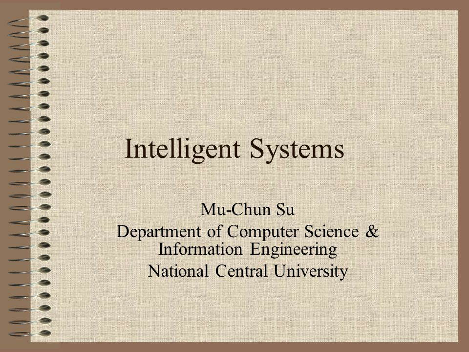 Intelligent Systems Mu-Chun Su Department of Computer Science & Information Engineering National Central University