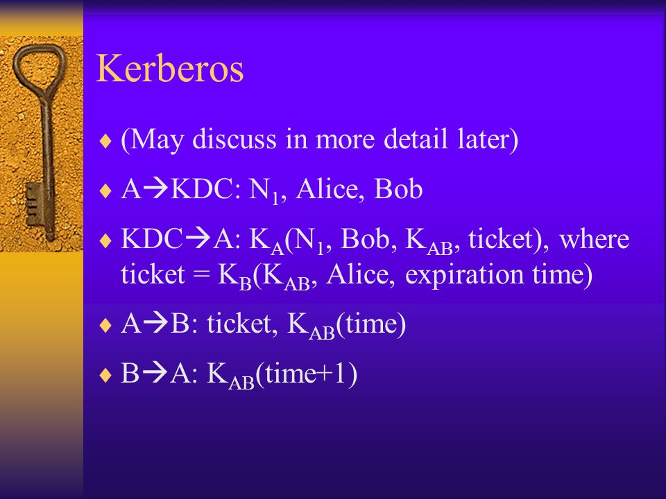 Kerberos  (May discuss in more detail later)  A  KDC: N 1, Alice, Bob  KDC  A: K A (N 1, Bob, K AB, ticket), where ticket = K B (K AB, Alice, expiration time)  A  B: ticket, K AB (time)  B  A: K AB (time+1)
