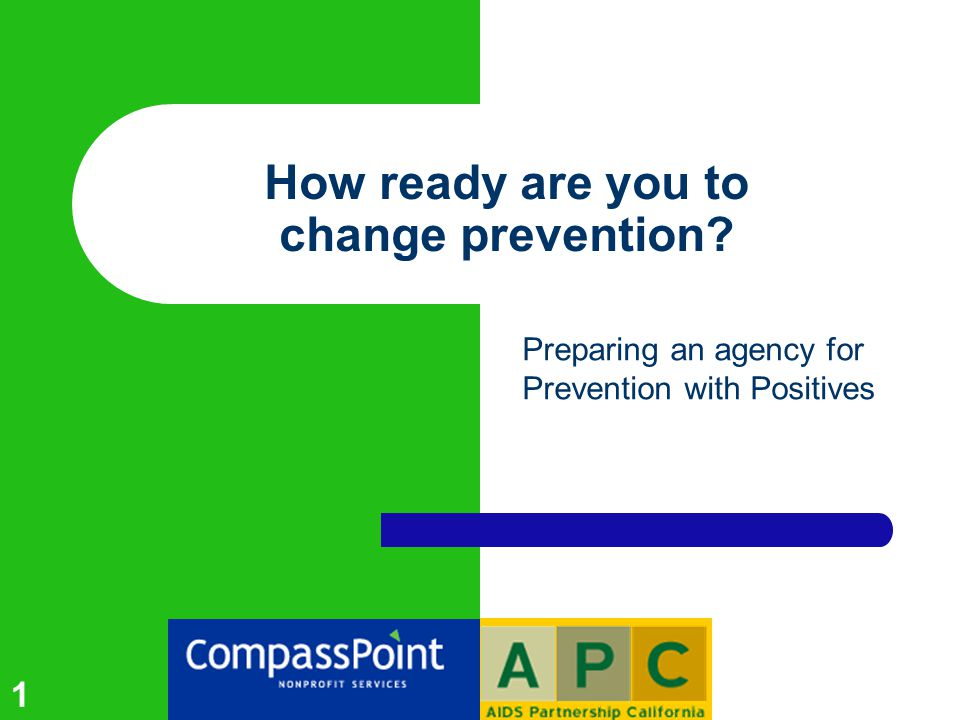1 How ready are you to change prevention Preparing an agency for Prevention with Positives