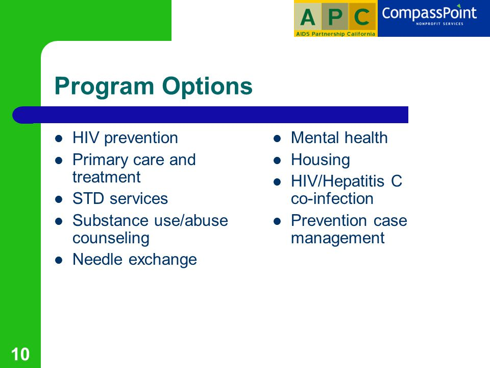 10 Program Options HIV prevention Primary care and treatment STD services Substance use/abuse counseling Needle exchange Mental health Housing HIV/Hepatitis C co-infection Prevention case management