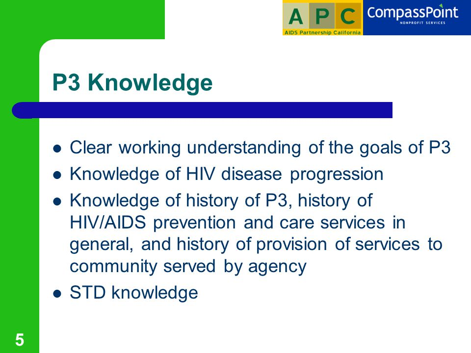 5 P3 Knowledge Clear working understanding of the goals of P3 Knowledge of HIV disease progression Knowledge of history of P3, history of HIV/AIDS prevention and care services in general, and history of provision of services to community served by agency STD knowledge