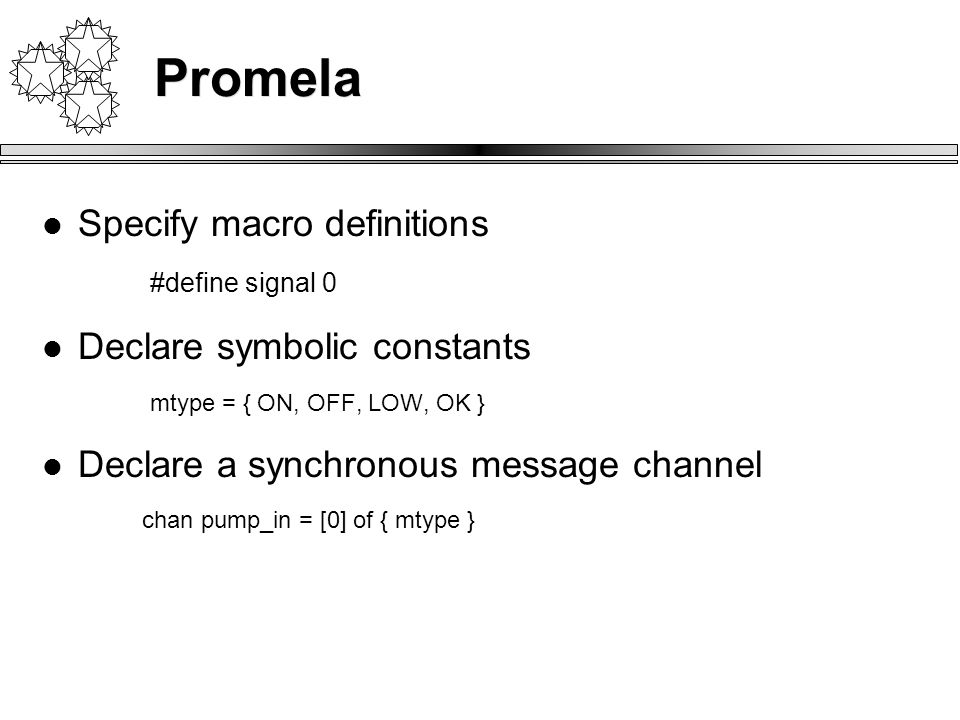 Promela Specify macro definitions #define signal 0 Declare symbolic constants mtype = { ON, OFF, LOW, OK } Declare a synchronous message channel chan pump_in = [0] of { mtype }