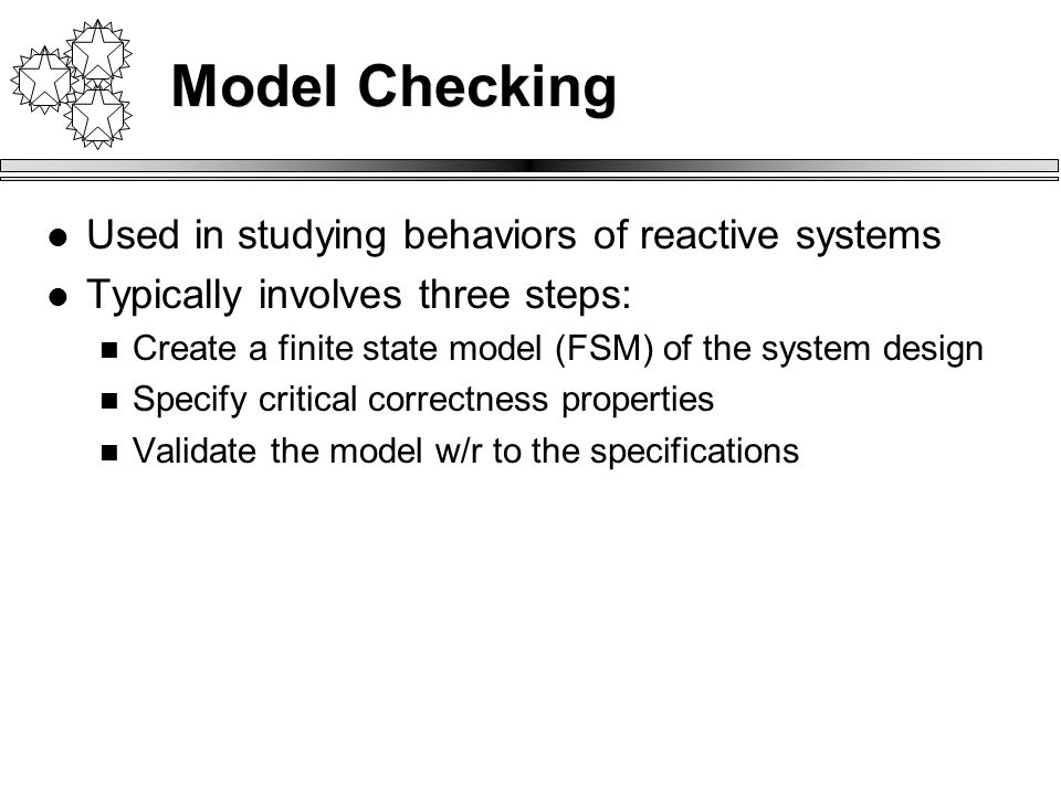 Used in studying behaviors of reactive systems Typically involves three steps: Create a finite state model (FSM) of the system design Specify critical correctness properties Validate the model w/r to the specifications