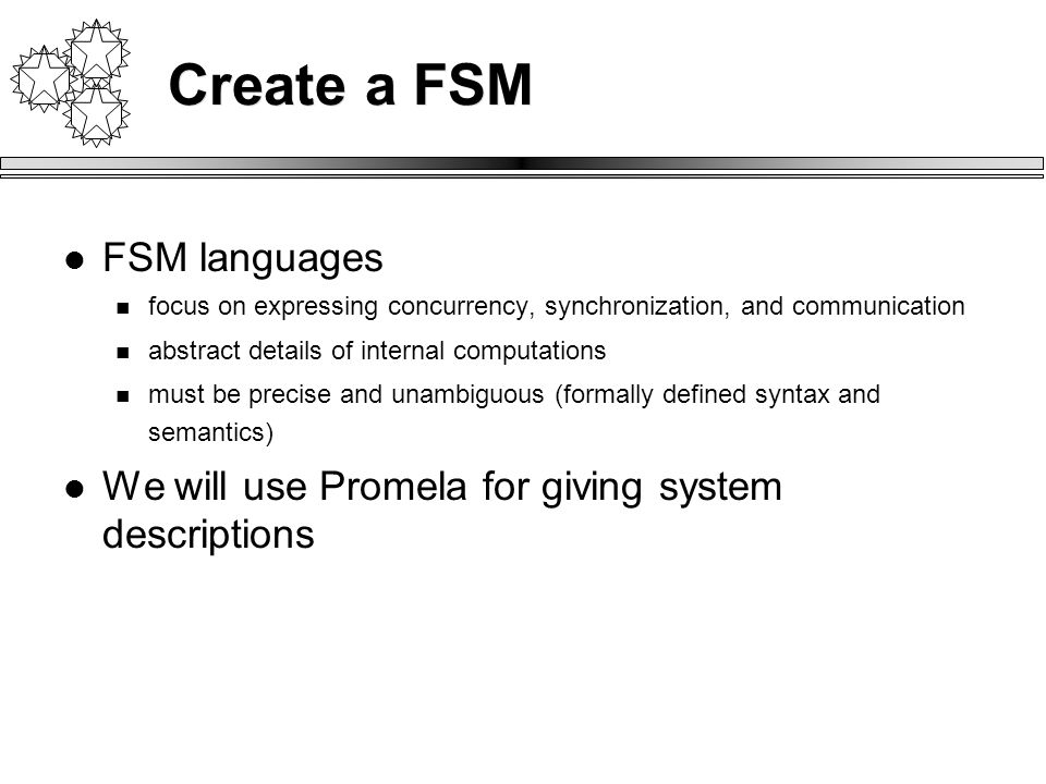 Create a FSM FSM languages focus on expressing concurrency, synchronization, and communication abstract details of internal computations must be precise and unambiguous (formally defined syntax and semantics) We will use Promela for giving system descriptions