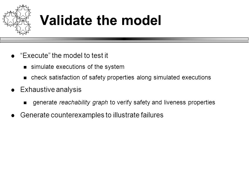 Validate the model Execute the model to test it simulate executions of the system check satisfaction of safety properties along simulated executions Exhaustive analysis generate reachability graph to verify safety and liveness properties Generate counterexamples to illustrate failures