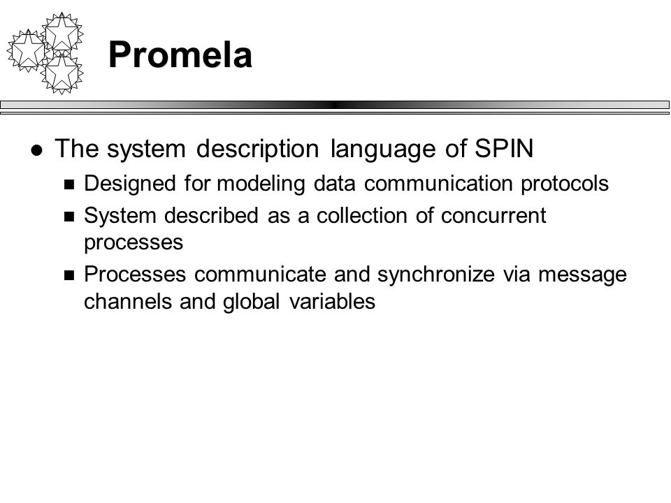 Promela The system description language of SPIN Designed for modeling data communication protocols System described as a collection of concurrent processes Processes communicate and synchronize via message channels and global variables