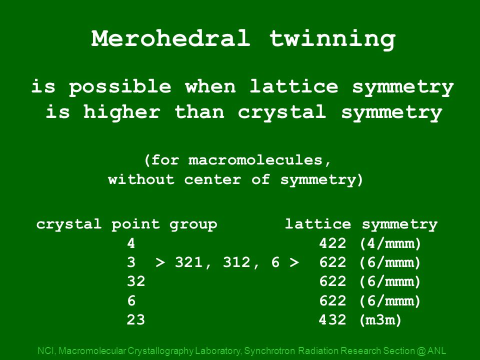 Merohedral NCI, Macromolecular Crystallography Laboratory, Synchrotron Radiation Research ANL Merohedral twinning is possible when lattice symmetry is higher than crystal symmetry (for macromolecules, without center of symmetry) crystal point group lattice symmetry (4/mmm) 3 > 321, 312, 6 > 622 (6/mmm) (6/mmm) (6/mmm) (m3m)