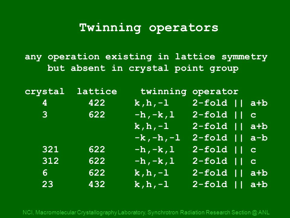Twinning operations NCI, Macromolecular Crystallography Laboratory, Synchrotron Radiation Research ANL Twinning operators any operation existing in lattice symmetry but absent in crystal point group crystal lattice twinning operator k,h,-l 2-fold || a+b h,-k,l 2-fold || c k,h,-l 2-fold || a+b -k,-h,-l 2-fold || a-b h,-k,l 2-fold || c h,-k,l 2-fold || c k,h,-l 2-fold || a+b k,h,-l 2-fold || a+b