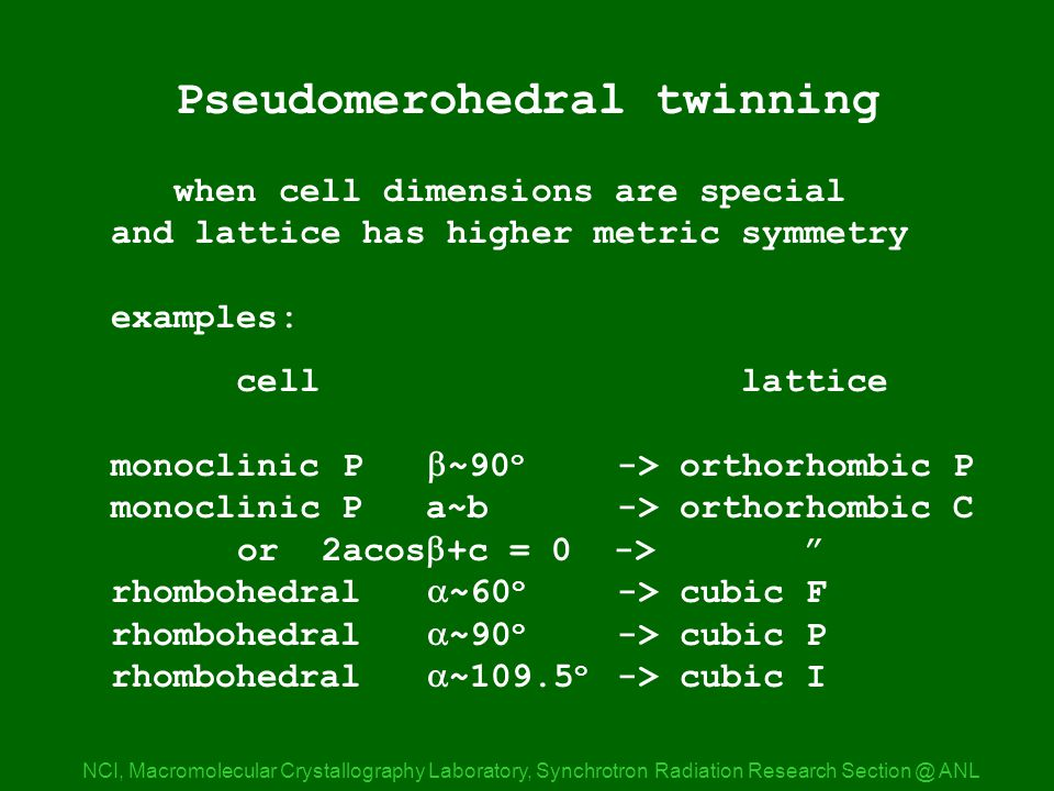 Pseudomerohedry NCI, Macromolecular Crystallography Laboratory, Synchrotron Radiation Research ANL Pseudomerohedral twinning when cell dimensions are special and lattice has higher metric symmetry examples: cell lattice monoclinic P  ~90 o -> orthorhombic P monoclinic P a~b-> orthorhombic C or 2acos  +c = 0 -> rhombohedral  ~60 o -> cubic F rhombohedral  ~90 o -> cubic P rhombohedral  ~109.5 o -> cubic I