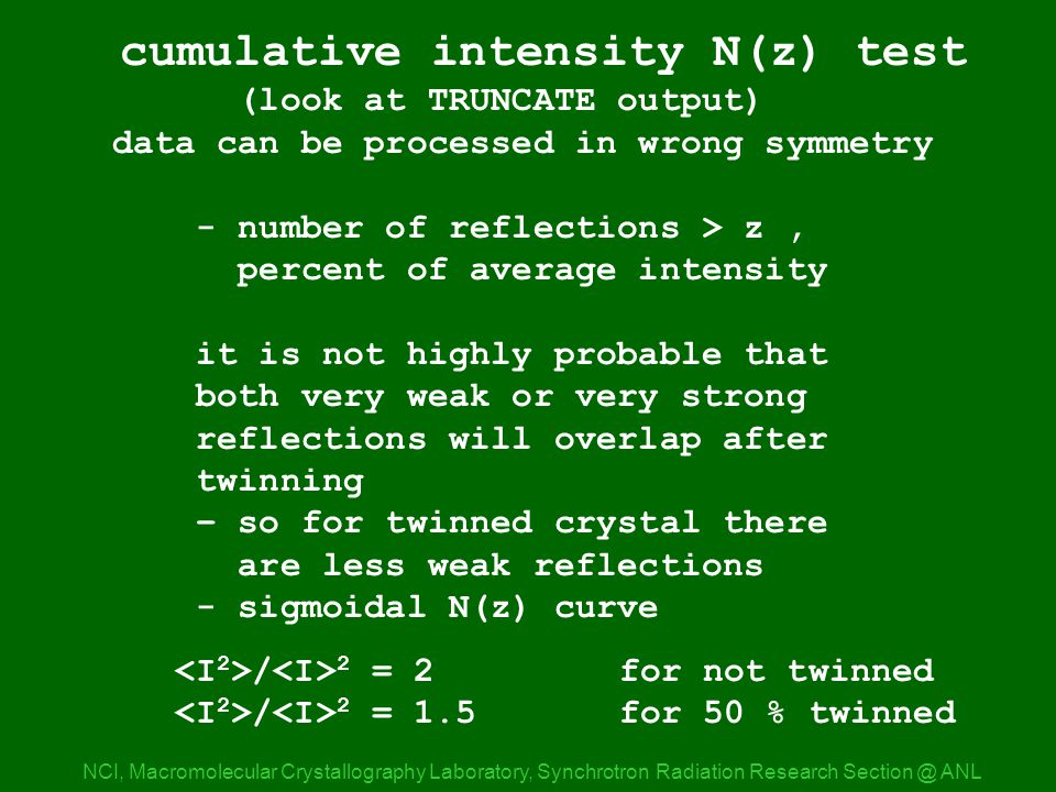 nz_nat expl NCI, Macromolecular Crystallography Laboratory, Synchrotron Radiation Research ANL cumulative intensity N(z) test (look at TRUNCATE output) data can be processed in wrong symmetry - number of reflections > z, percent of average intensity it is not highly probable that both very weak or very strong reflections will overlap after twinning – so for twinned crystal there are less weak reflections - sigmoidal N(z) curve / 2 = 2for not twinned / 2 = 1.5for 50 % twinned